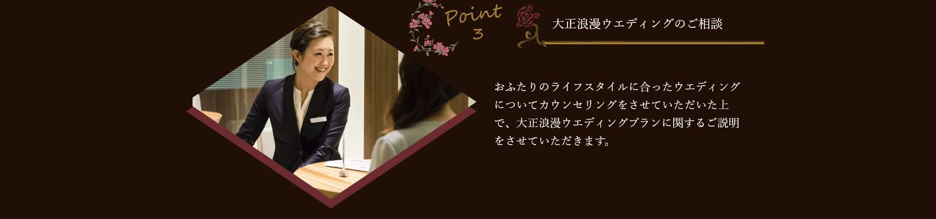 【point3】大正ロマンウエディングのご相談   おふたりのライフスタイルに合ったウエディングについてカウンセリングをさせていただいた上で、大正浪漫ウエディングプランに関するご説明をさせていただきます。