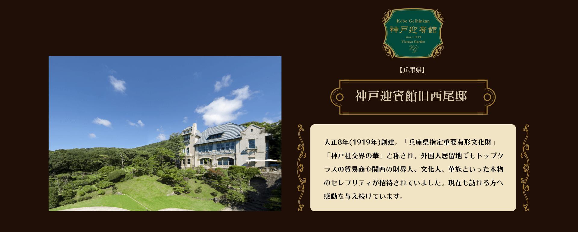 【兵庫県】神戸迎賓館西尾邸   大正8年(1919年)創建。「兵庫県指定重要有形文化財」「神戸社交界の華」と称され、外国人居留地でもトップクラスの貿易商や関西の財界人、文化人、華族といった本物のセレブリティが招待されていました。現在も訪れる方へ感動を与え続けています。