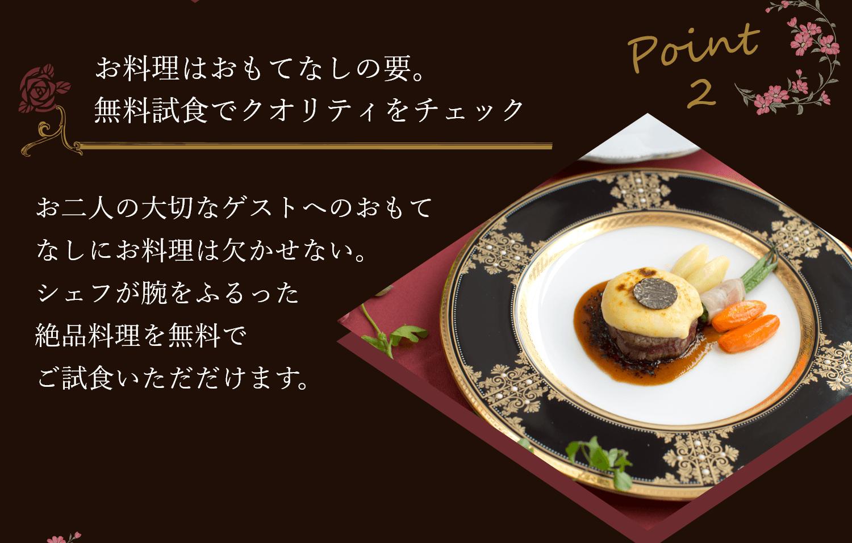 【point2】お料理はおもてなしの要。無料試食でクオリティをチェック   お二人の大切なゲストへのおもてなしにお料理は欠かせない。シェフが腕をふるった絶品料理を無料でご試食いただけます。